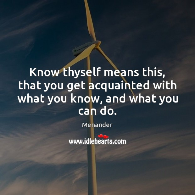 Know thyself means this, that you get acquainted with what you know, and what you can do. Menander Picture Quote