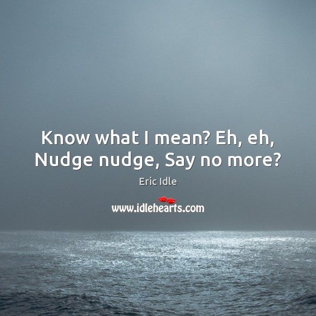 Know what I mean? Eh, eh, Nudge nudge, Say no more? Image