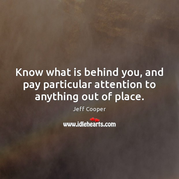 Know what is behind you, and pay particular attention to anything out of place. Jeff Cooper Picture Quote
