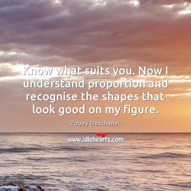 Know what suits you. Now I understand proportion and recognise the shapes Zooey Deschanel Picture Quote