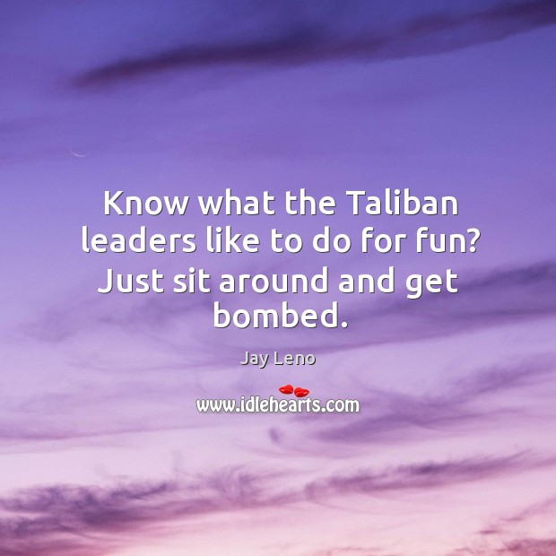 Image, Know what the Taliban leaders like to do for fun? Just sit around and get bombed.