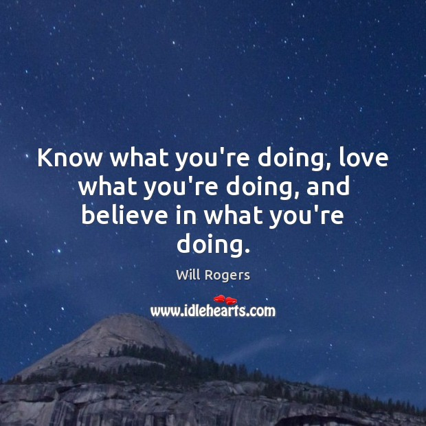 Know what you're doing, love what you're doing, and believe in what you're doing. Will Rogers Picture Quote