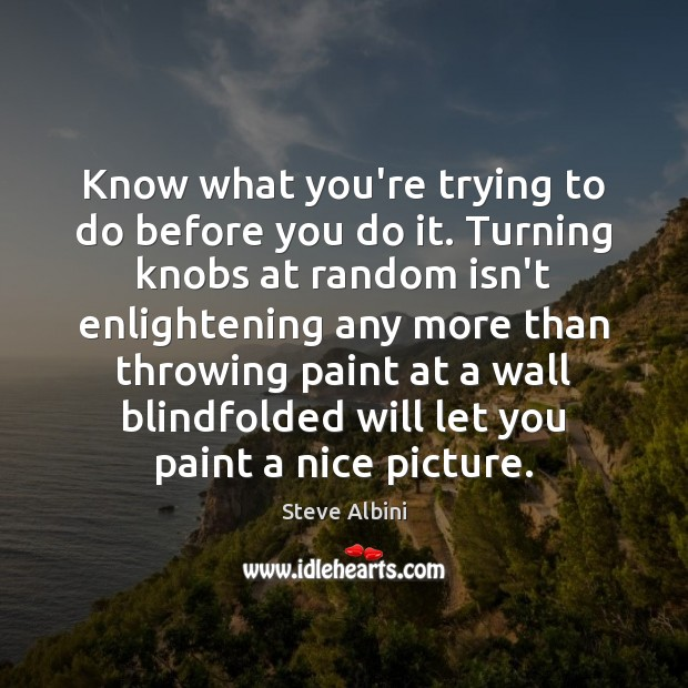 Know what you're trying to do before you do it. Turning knobs Steve Albini Picture Quote