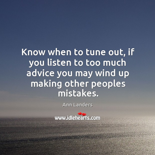 Know when to tune out, if you listen to too much advice you may wind up making other peoples mistakes. Image