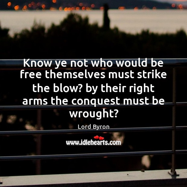 Know ye not who would be free themselves must strike the blow? Lord Byron Picture Quote