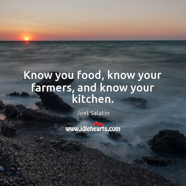 Know you food, know your farmers, and know your kitchen. Joel Salatin Picture Quote