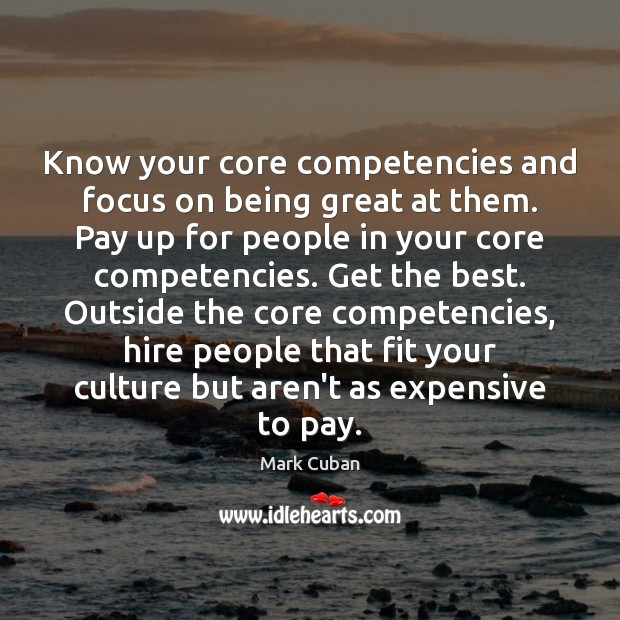 Know your core competencies and focus on being great at them. Pay Mark Cuban Picture Quote