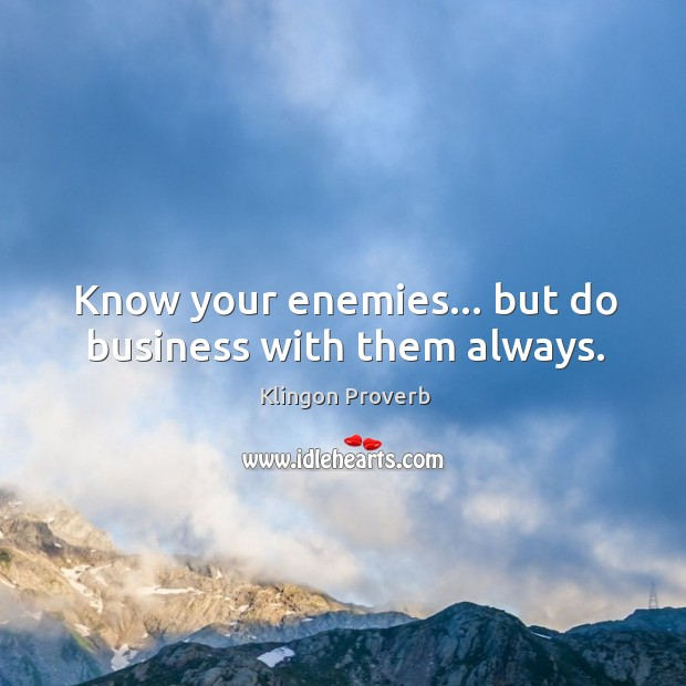 Know your enemies… But do business with them always. Klingon Proverbs Image