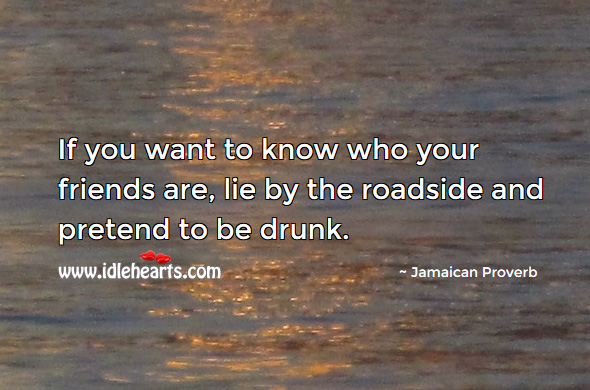 If you want to know who your friends are, lie by the roadside and pretend to be drunk. Jamaican Proverbs Image