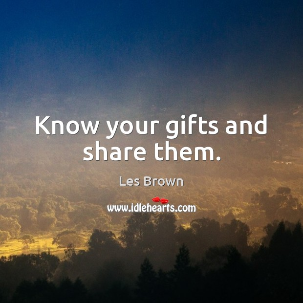 Know your gifts and share them. Les Brown Picture Quote