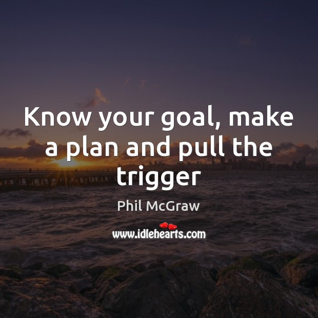 Know your goal, make a plan and pull the trigger Phil McGraw Picture Quote