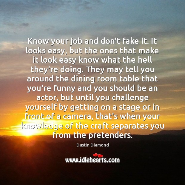 Dustin Diamond Picture Quote image saying: Know your job and don't fake it. It looks easy, but the