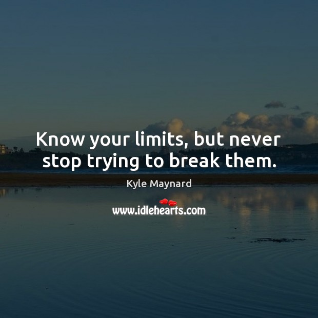 Know your limits, but never stop trying to break them. Image