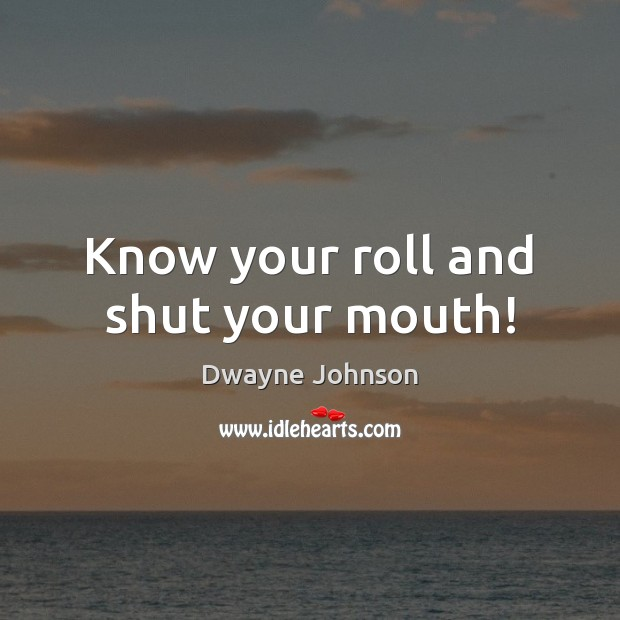 Know your roll and shut your mouth! Dwayne Johnson Picture Quote