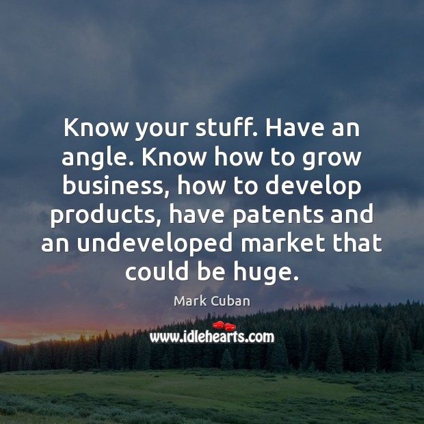 Know your stuff. Have an angle. Know how to grow business, how Mark Cuban Picture Quote