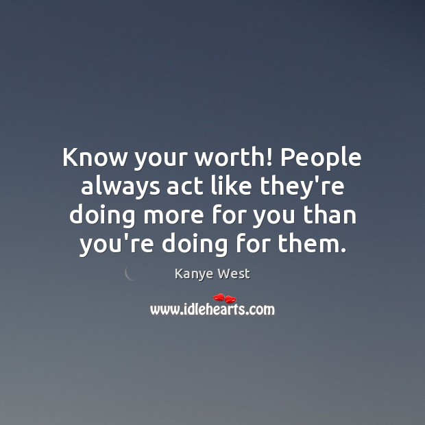 Image, Know your worth! People always act like they're doing more for you