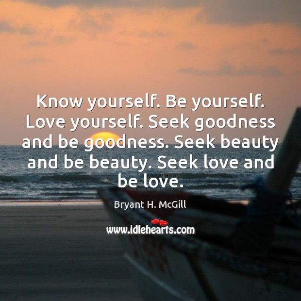Know yourself. Be yourself. Love yourself. Seek goodness and be goodness. Seek Bryant H. McGill Picture Quote