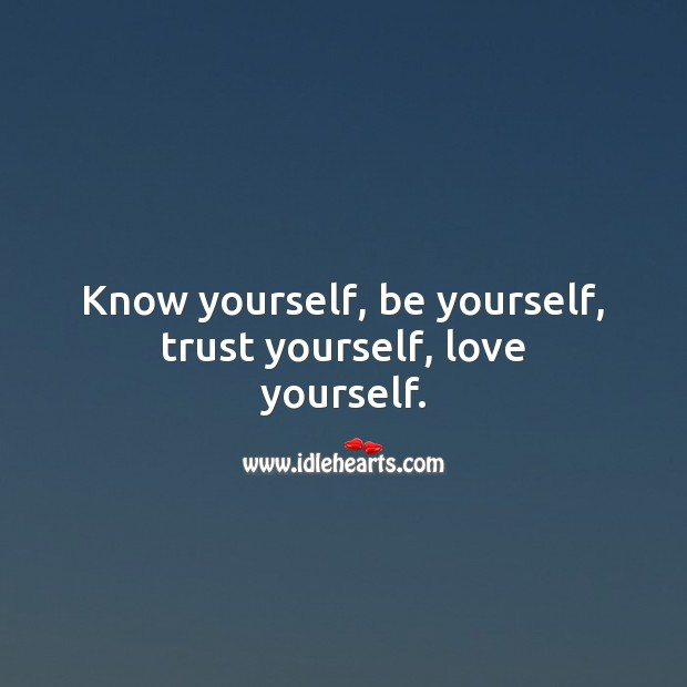 Know yourself, be yourself, trust yourself, love yourself. Be Yourself Quotes Image