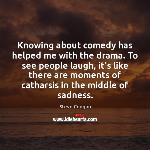 Knowing about comedy has helped me with the drama. To see people Steve Coogan Picture Quote