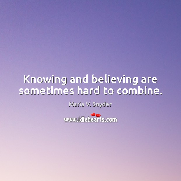 Knowing and believing are sometimes hard to combine. Maria V. Snyder Picture Quote