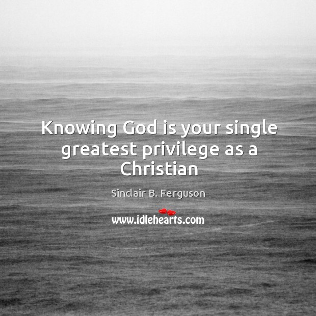 Knowing God is your single greatest privilege as a Christian Image
