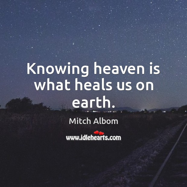 Knowing heaven is what heals us on earth. Mitch Albom Picture Quote
