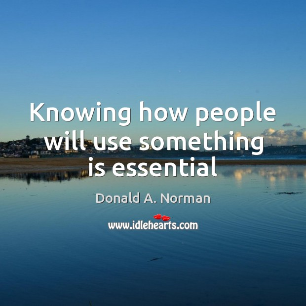 Knowing how people will use something is essential Donald A. Norman Picture Quote