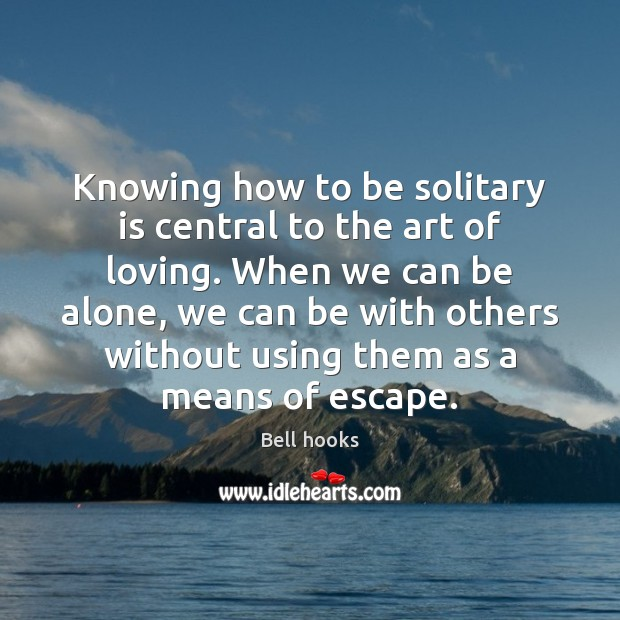 Knowing how to be solitary is central to the art of loving. Image