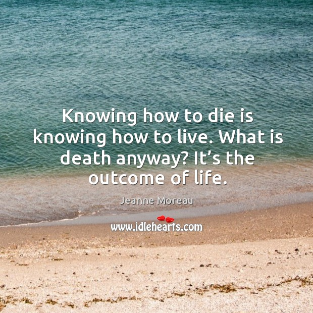 Knowing how to die is knowing how to live. What is death anyway? it's the outcome of life. Image