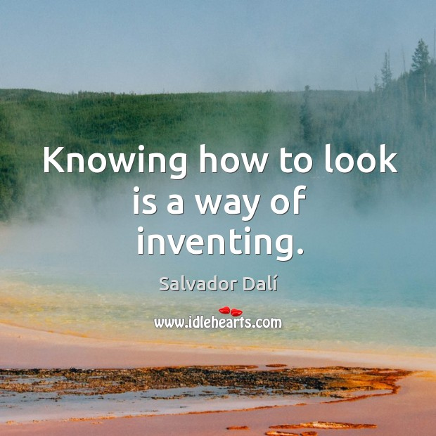 Knowing how to look is a way of inventing. Image