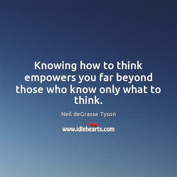 Knowing how to think empowers you far beyond those who know only what to think. Neil deGrasse Tyson Picture Quote