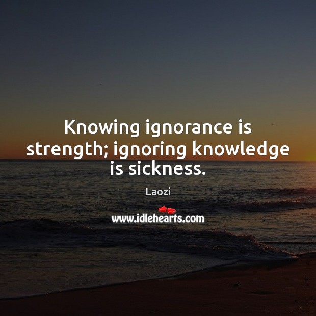 Knowing ignorance is strength; ignoring knowledge is sickness. Ignorance Quotes Image
