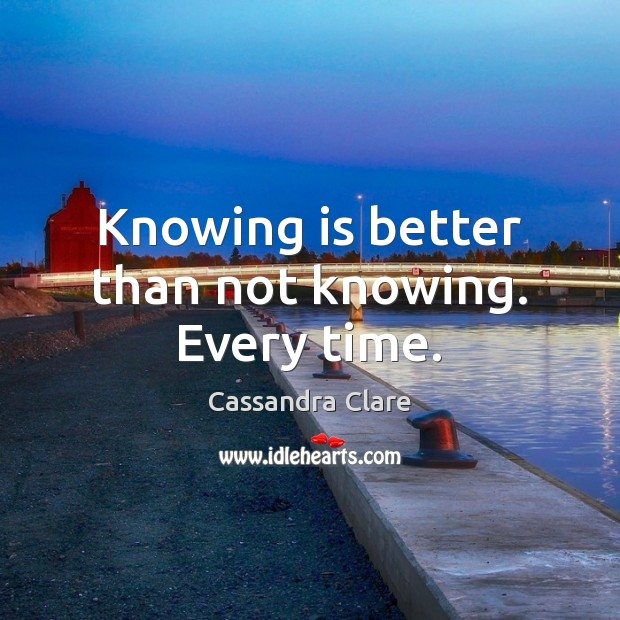 Knowing is better than not knowing. Every time. Cassandra Clare Picture Quote