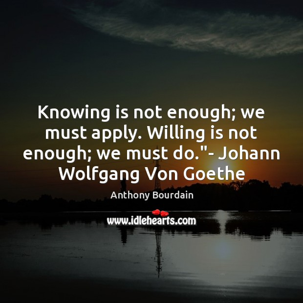 Image, Knowing is not enough; we must apply. Willing is not enough; we