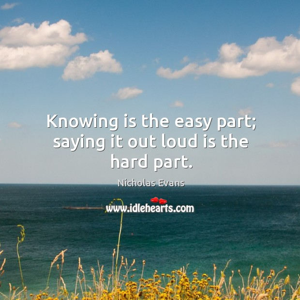 Knowing is the easy part; saying it out loud is the hard part. Image