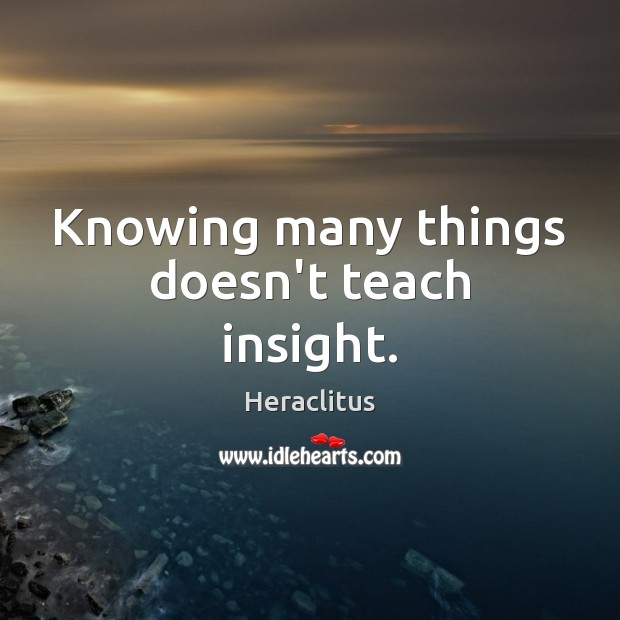 Knowing many things doesn't teach insight. Image