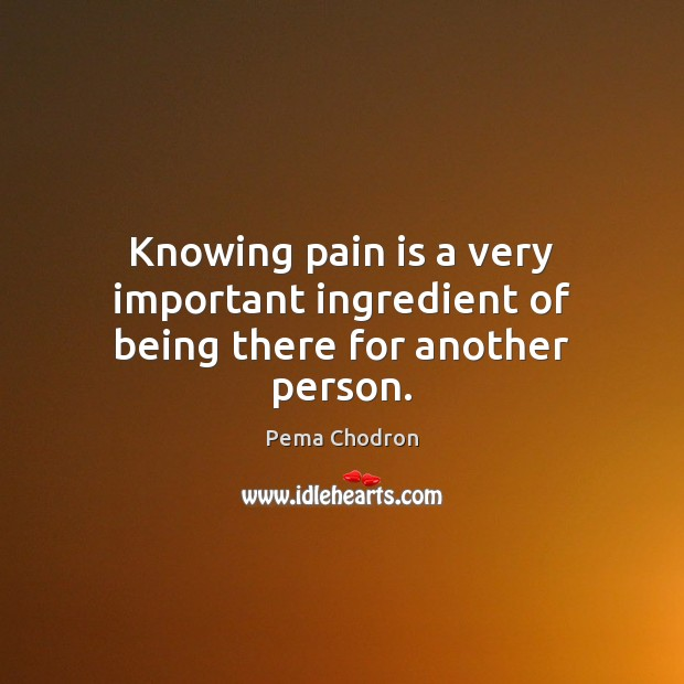 Image, Knowing pain is a very important ingredient of being there for another person.