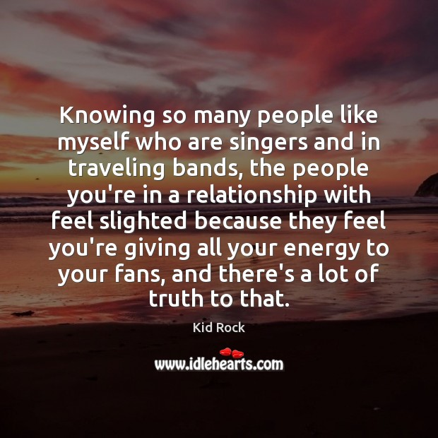 Knowing so many people like myself who are singers and in traveling Kid Rock Picture Quote