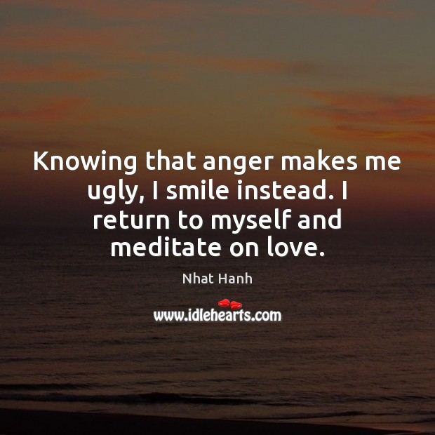 Knowing that anger makes me ugly, I smile instead. I return to Nhat Hanh Picture Quote