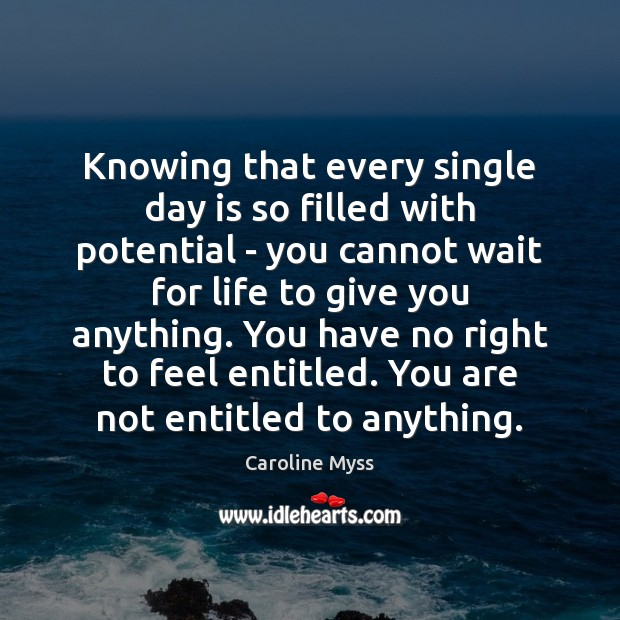 Knowing that every single day is so filled with potential – you Caroline Myss Picture Quote