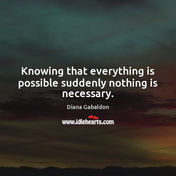 Knowing that everything is possible suddenly nothing is necessary. Image