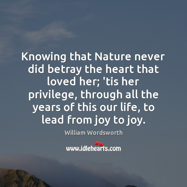 Knowing that Nature never did betray the heart that loved her; 'tis William Wordsworth Picture Quote