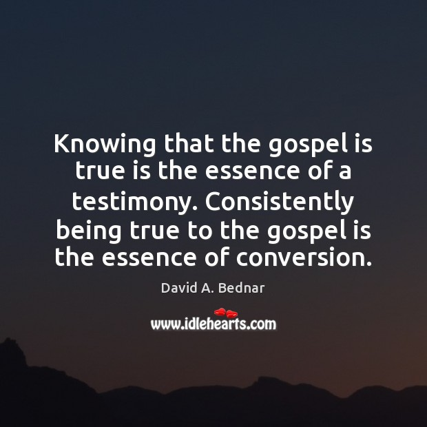Knowing that the gospel is true is the essence of a testimony. David A. Bednar Picture Quote