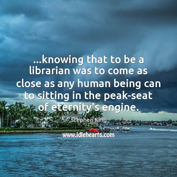 …knowing that to be a librarian was to come as close as Stephen King Picture Quote