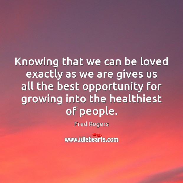 Knowing that we can be loved exactly as we are gives us Fred Rogers Picture Quote