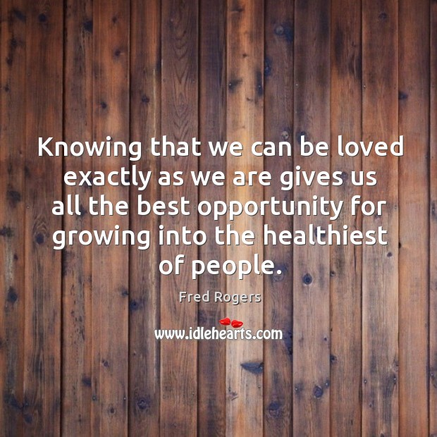 Image, Knowing that we can be loved exactly as we are gives us all the best opportunity for growing into the healthiest of people.
