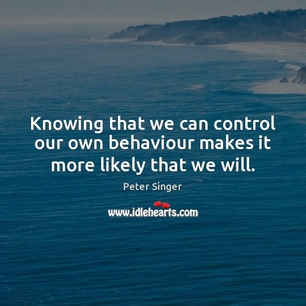 Knowing that we can control our own behaviour makes it more likely that we will. Peter Singer Picture Quote