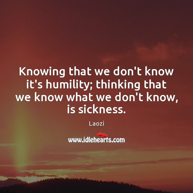 Image, Knowing that we don't know it's humility; thinking that we know what