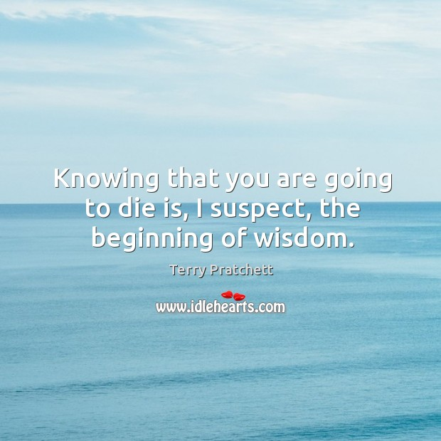 Knowing that you are going to die is, I suspect, the beginning of wisdom. Image