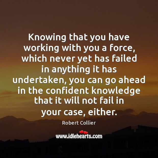 Knowing that you have working with you a force, which never yet Robert Collier Picture Quote